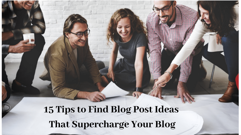 15 Tips to Find Blog Post Ideas That Supercharge Your Blog