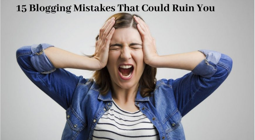 15 Blogging Mistakes That Could Ruin You
